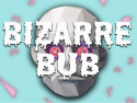 Bizarre Bub's Craziest Videos