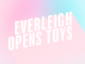 Everleigh Opens Toys!