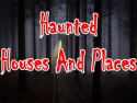 Haunted Houses and Places