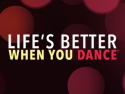 LIFE'S BETTER WHEN YOU DANCE ™