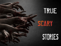 True Scary Stories
